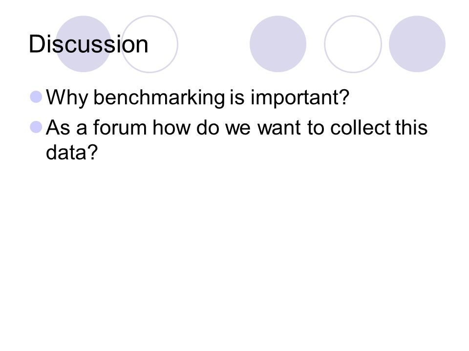 Discussion Why benchmarking is important As a forum how do we want to collect this data