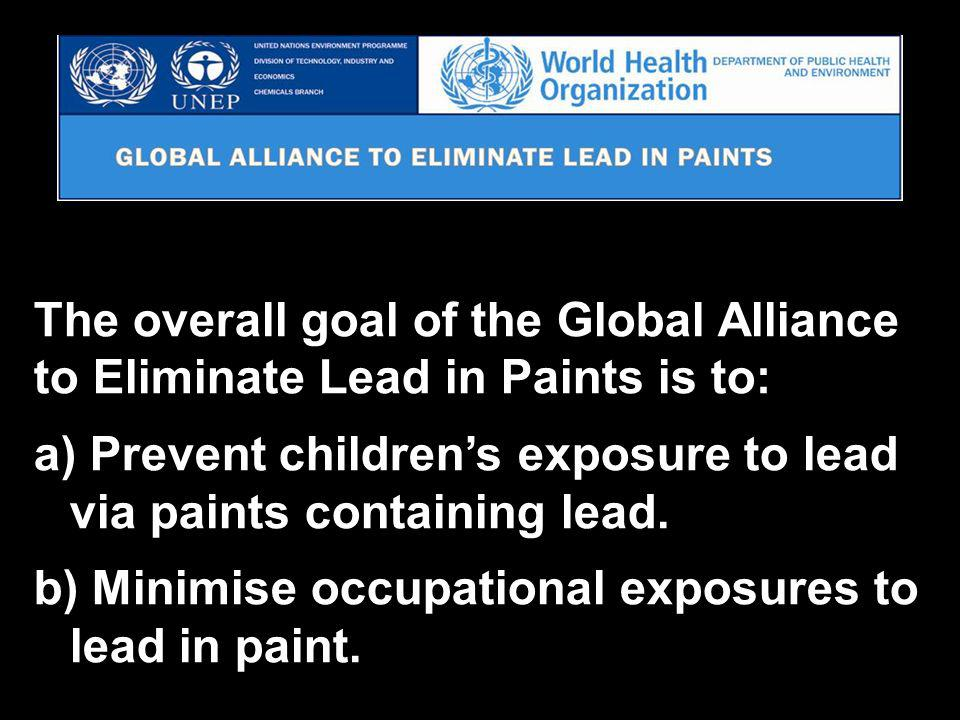 10 The overall goal of the Global Alliance to Eliminate Lead in Paints is to: a) Prevent childrens exposure to lead via paints containing lead.