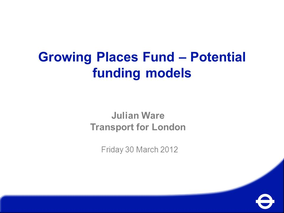 Growing Places Fund – Potential funding models Julian Ware Transport for London Friday 30 March 2012