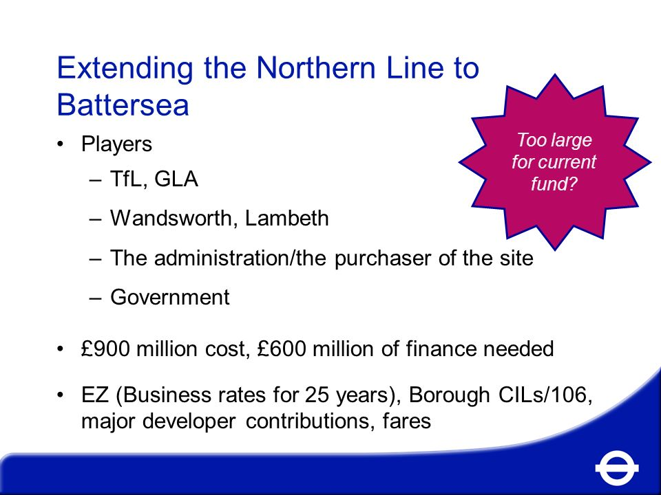 Extending the Northern Line to Battersea Players –TfL, GLA –Wandsworth, Lambeth –The administration/the purchaser of the site –Government £900 million cost, £600 million of finance needed EZ (Business rates for 25 years), Borough CILs/106, major developer contributions, fares Too large for current fund