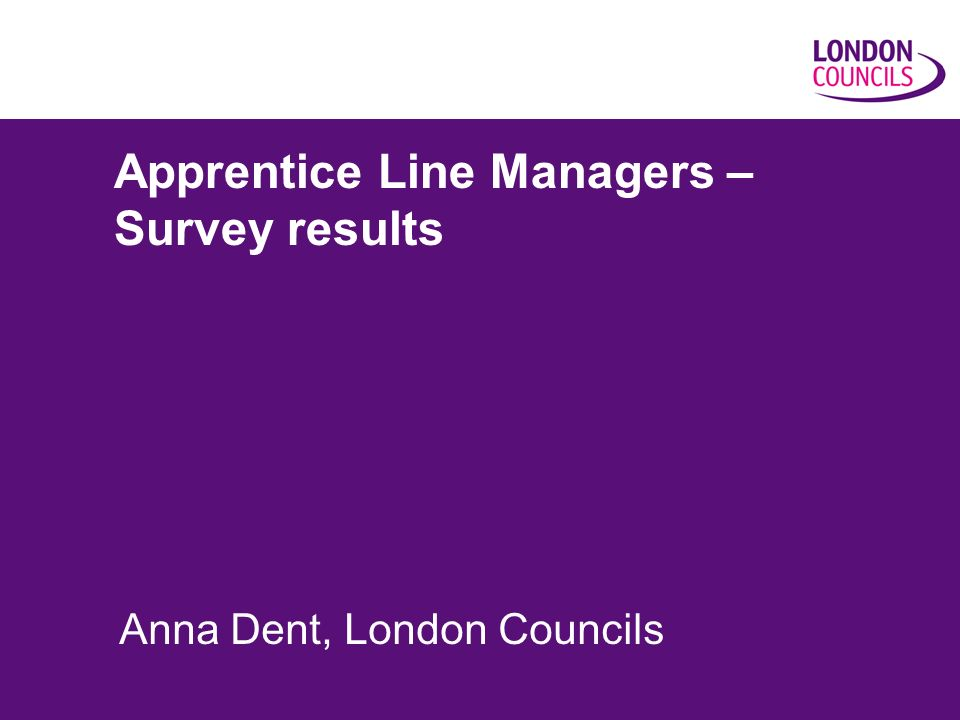 Apprentice Line Managers – Survey results Anna Dent, London Councils