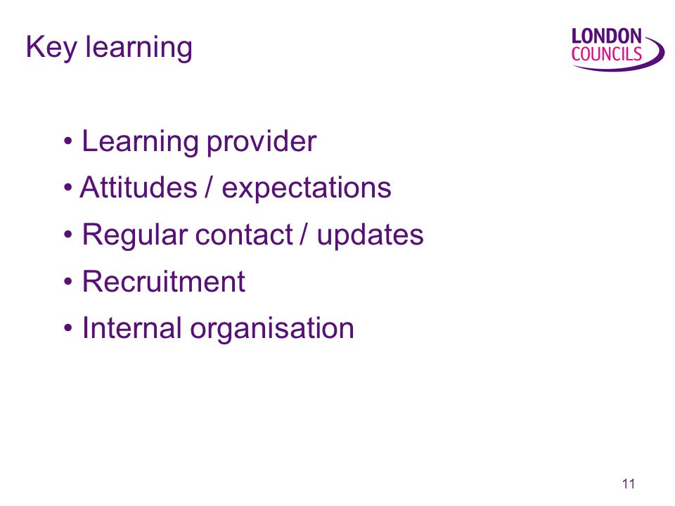 11 Key learning Learning provider Attitudes / expectations Regular contact / updates Recruitment Internal organisation