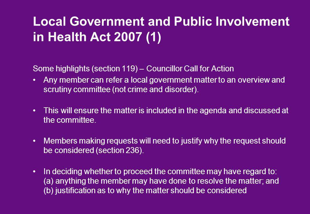 Local Government and Public Involvement in Health Act 2007 (1) Some highlights (section 119) – Councillor Call for Action Any member can refer a local government matter to an overview and scrutiny committee (not crime and disorder).