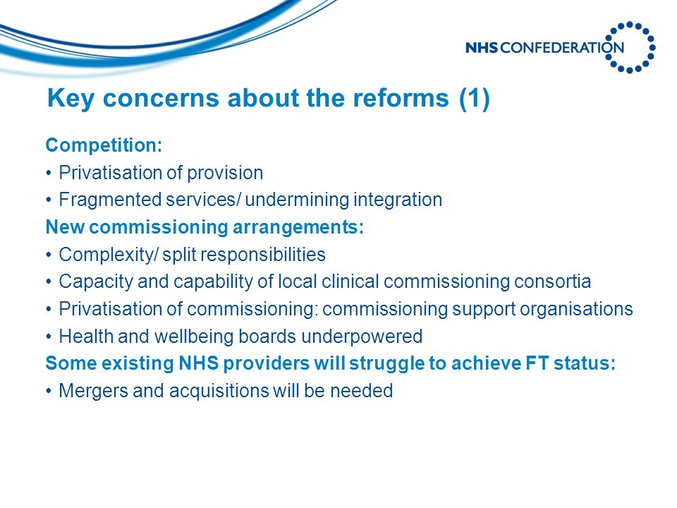 Key concerns about the reforms (1) Competition: Privatisation of provision Fragmented services/ undermining integration New commissioning arrangements: Complexity/ split responsibilities Capacity and capability of local clinical commissioning consortia Privatisation of commissioning: commissioning support organisations Health and wellbeing boards underpowered Some existing NHS providers will struggle to achieve FT status: Mergers and acquisitions will be needed