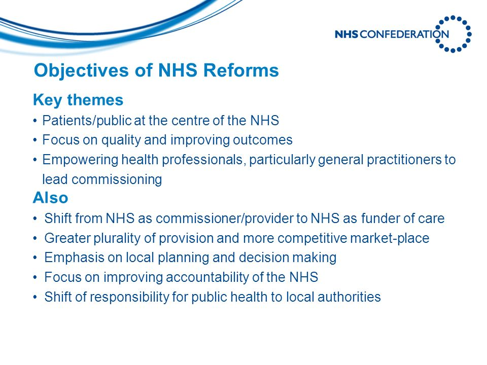 Objectives of NHS Reforms Key themes Patients/public at the centre of the NHS Focus on quality and improving outcomes Empowering health professionals, particularly general practitioners to lead commissioning Also Shift from NHS as commissioner/provider to NHS as funder of care Greater plurality of provision and more competitive market-place Emphasis on local planning and decision making Focus on improving accountability of the NHS Shift of responsibility for public health to local authorities