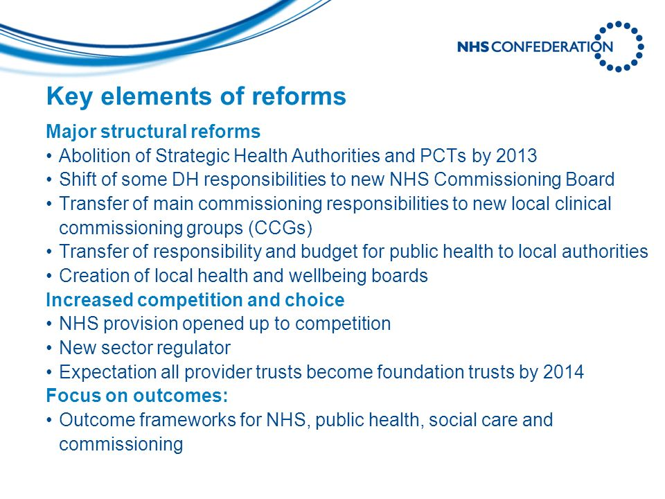 Key elements of reforms Major structural reforms Abolition of Strategic Health Authorities and PCTs by 2013 Shift of some DH responsibilities to new NHS Commissioning Board Transfer of main commissioning responsibilities to new local clinical commissioning groups (CCGs) Transfer of responsibility and budget for public health to local authorities Creation of local health and wellbeing boards Increased competition and choice NHS provision opened up to competition New sector regulator Expectation all provider trusts become foundation trusts by 2014 Focus on outcomes: Outcome frameworks for NHS, public health, social care and commissioning