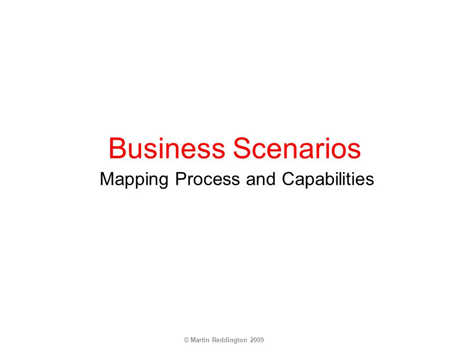 © Martin Reddington 2009 Business Scenarios Mapping Process and Capabilities
