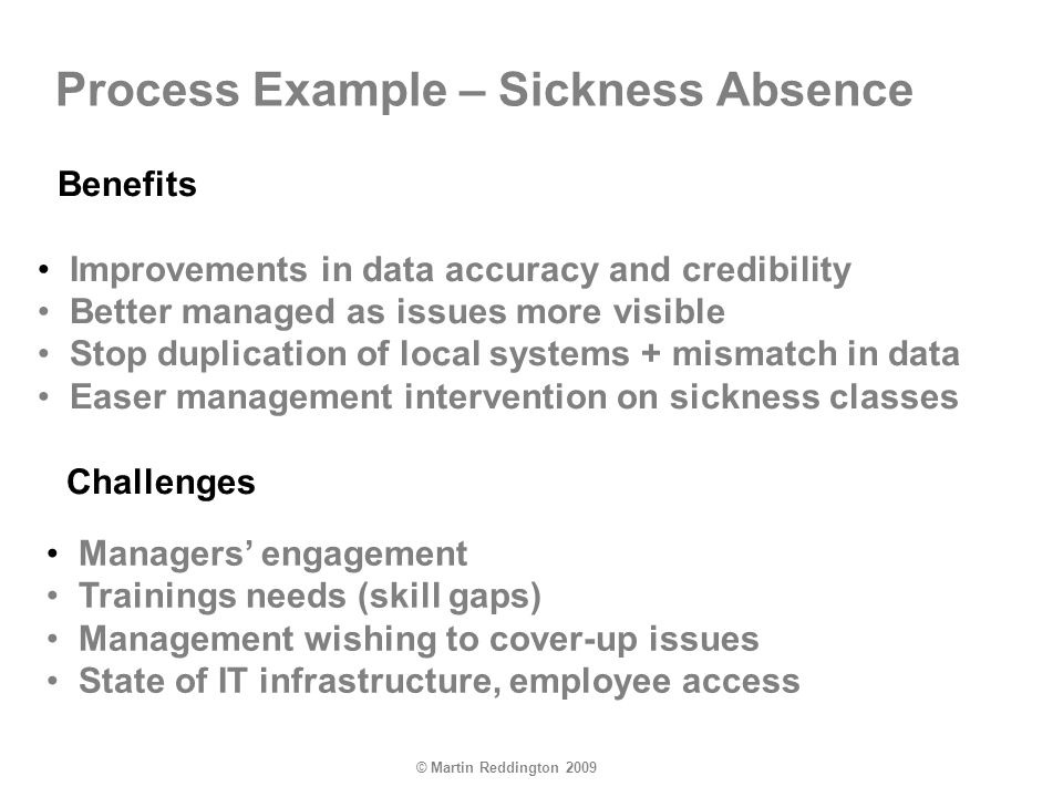 © Martin Reddington 2009 Process Example – Sickness Absence Benefits Improvements in data accuracy and credibility Better managed as issues more visible Stop duplication of local systems + mismatch in data Easer management intervention on sickness classes Challenges Managers engagement Trainings needs (skill gaps) Management wishing to cover-up issues State of IT infrastructure, employee access