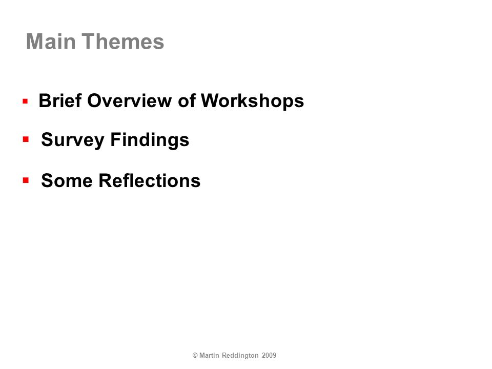 © Martin Reddington 2009 Main Themes Brief Overview of Workshops Survey Findings Some Reflections