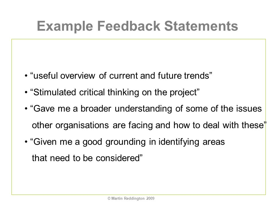 © Martin Reddington 2009 Example Feedback Statements useful overview of current and future trends Stimulated critical thinking on the project Gave me a broader understanding of some of the issues other organisations are facing and how to deal with these Given me a good grounding in identifying areas that need to be considered