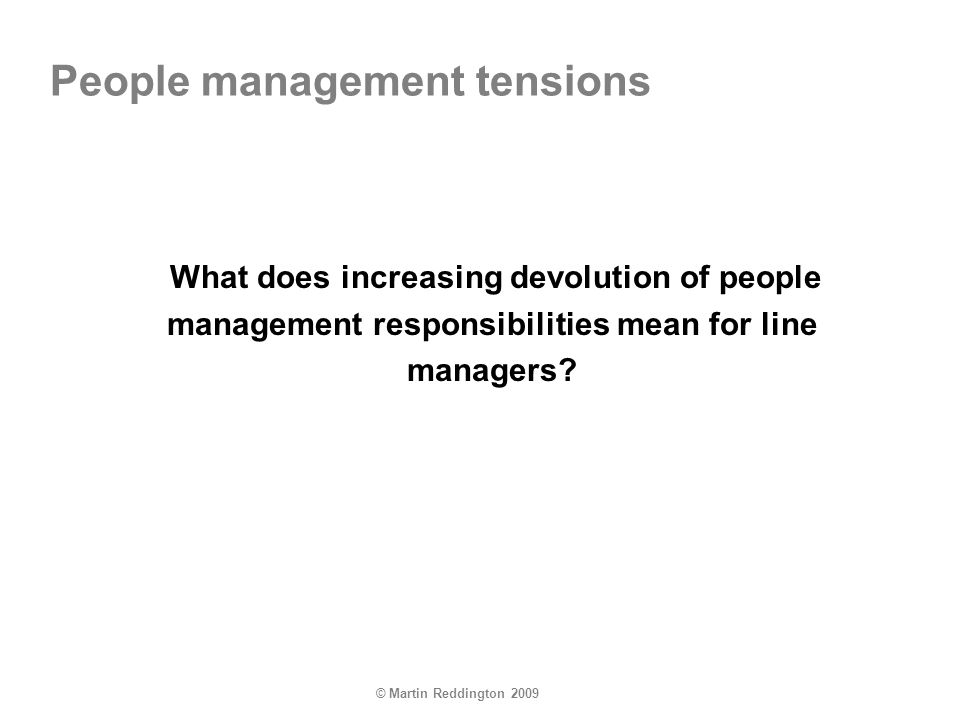 © Martin Reddington 2009 People management tensions What does increasing devolution of people management responsibilities mean for line managers