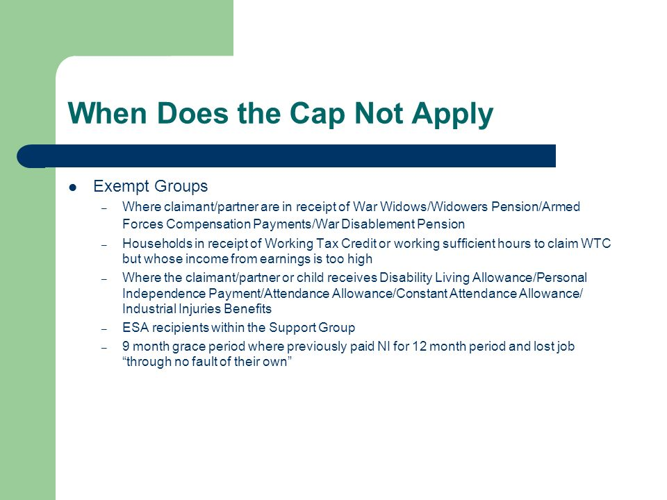 When Does the Cap Not Apply Exempt Groups – Where claimant/partner are in receipt of War Widows/Widowers Pension/Armed Forces Compensation Payments/War Disablement Pension – Households in receipt of Working Tax Credit or working sufficient hours to claim WTC but whose income from earnings is too high – Where the claimant/partner or child receives Disability Living Allowance/Personal Independence Payment/Attendance Allowance/Constant Attendance Allowance/ Industrial Injuries Benefits – ESA recipients within the Support Group – 9 month grace period where previously paid NI for 12 month period and lost job through no fault of their own