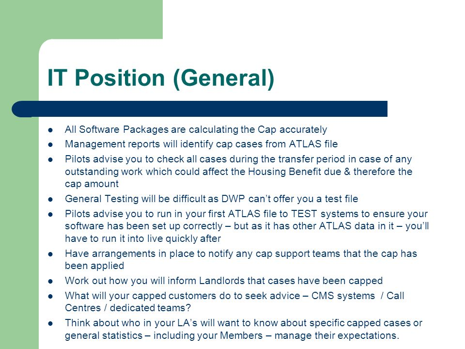IT Position (General) All Software Packages are calculating the Cap accurately Management reports will identify cap cases from ATLAS file Pilots advise you to check all cases during the transfer period in case of any outstanding work which could affect the Housing Benefit due & therefore the cap amount General Testing will be difficult as DWP cant offer you a test file Pilots advise you to run in your first ATLAS file to TEST systems to ensure your software has been set up correctly – but as it has other ATLAS data in it – youll have to run it into live quickly after Have arrangements in place to notify any cap support teams that the cap has been applied Work out how you will inform Landlords that cases have been capped What will your capped customers do to seek advice – CMS systems / Call Centres / dedicated teams.