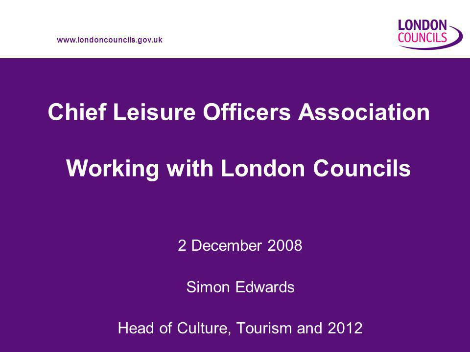 www.londoncouncils.gov.uk Chief Leisure Officers Association Working with London Councils 2 December 2008 Simon Edwards Head of Culture, Tourism and 2012