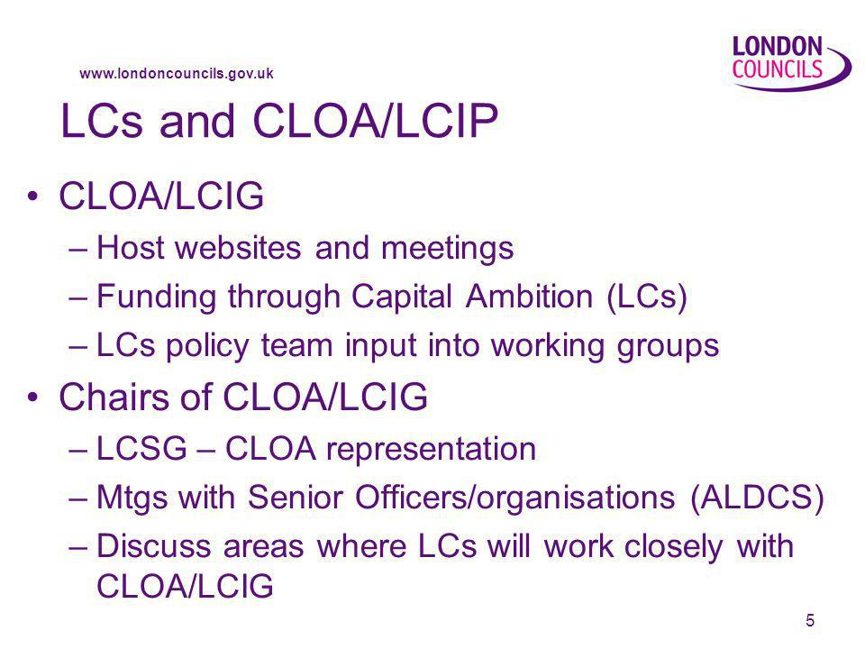 www.londoncouncils.gov.uk 5 LCs and CLOA/LCIP CLOA/LCIG –Host websites and meetings –Funding through Capital Ambition (LCs) –LCs policy team input into working groups Chairs of CLOA/LCIG –LCSG – CLOA representation –Mtgs with Senior Officers/organisations (ALDCS) –Discuss areas where LCs will work closely with CLOA/LCIG