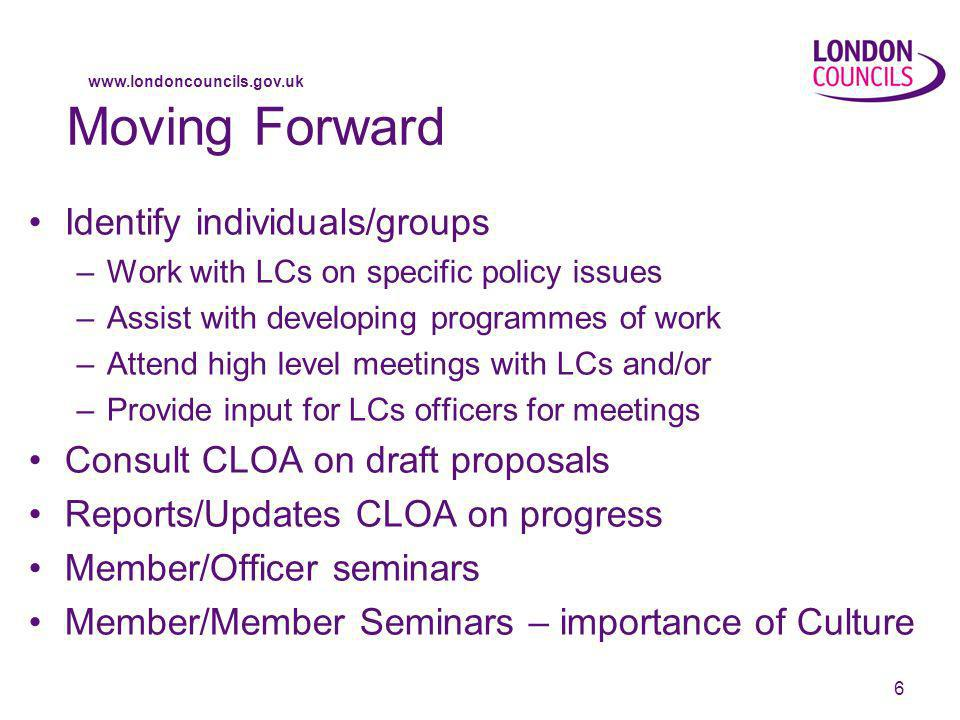 www.londoncouncils.gov.uk 6 Moving Forward Identify individuals/groups –Work with LCs on specific policy issues –Assist with developing programmes of work –Attend high level meetings with LCs and/or –Provide input for LCs officers for meetings Consult CLOA on draft proposals Reports/Updates CLOA on progress Member/Officer seminars Member/Member Seminars – importance of Culture