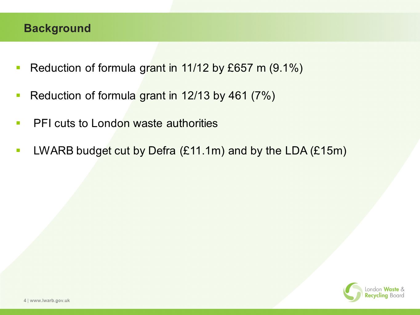 4 | www.lwarb.gov.uk Background Reduction of formula grant in 11/12 by £657 m (9.1%) Reduction of formula grant in 12/13 by 461 (7%) PFI cuts to London waste authorities LWARB budget cut by Defra (£11.1m) and by the LDA (£15m)