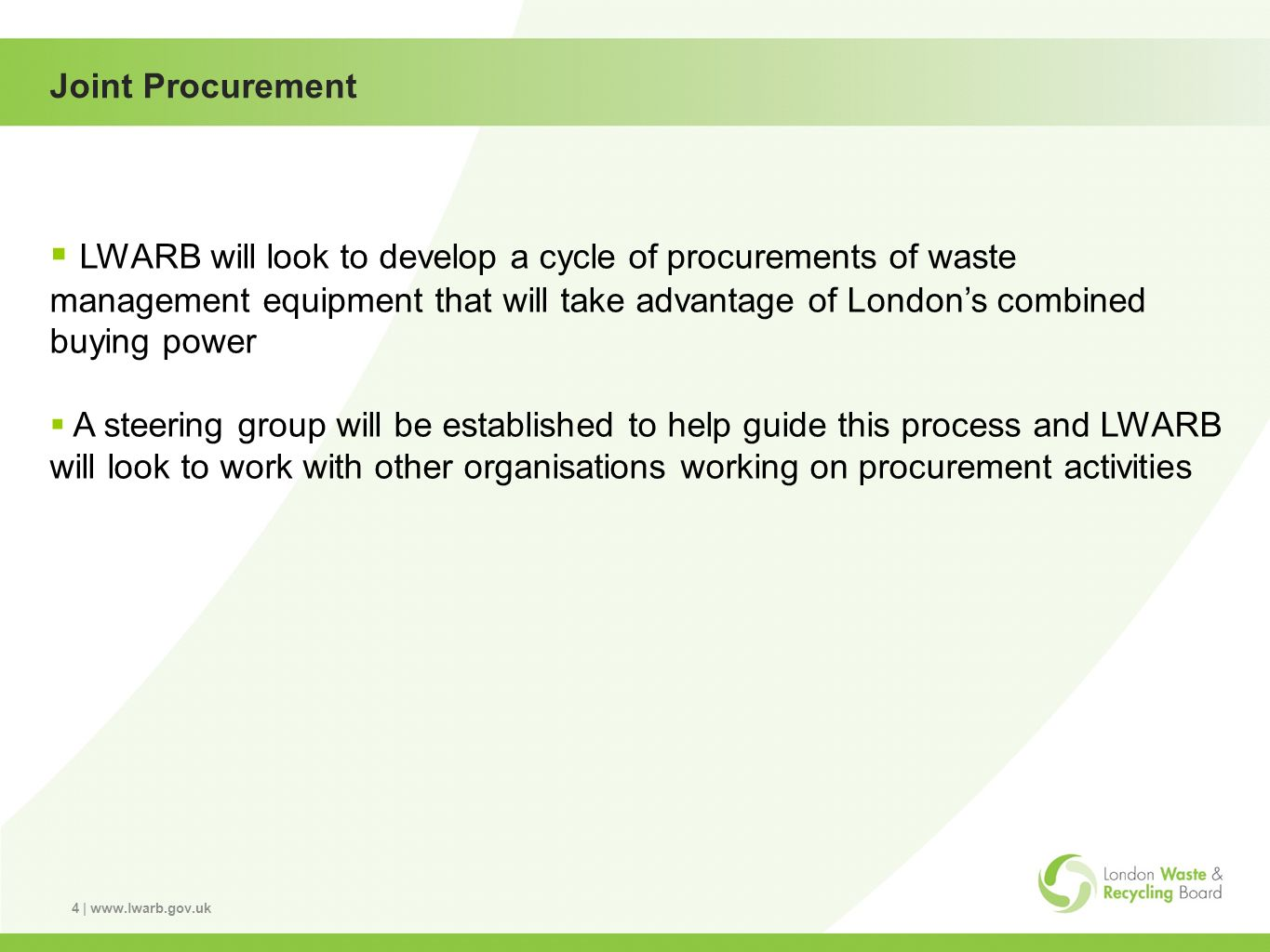 4 | www.lwarb.gov.uk Joint Procurement LWARB will look to develop a cycle of procurements of waste management equipment that will take advantage of Londons combined buying power A steering group will be established to help guide this process and LWARB will look to work with other organisations working on procurement activities