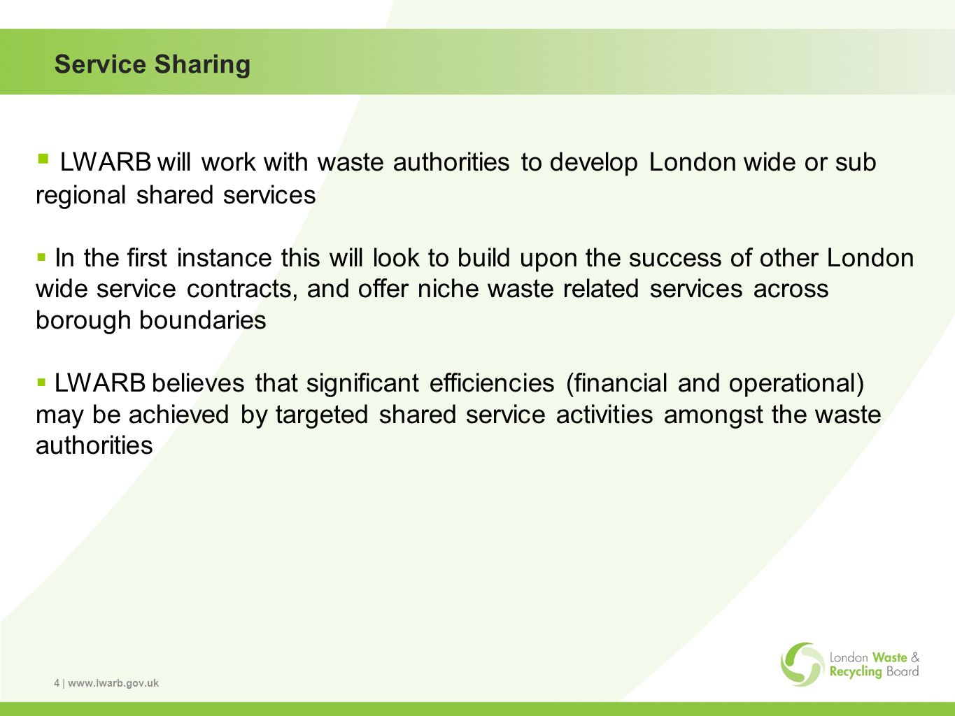 4 | www.lwarb.gov.uk Service Sharing LWARB will work with waste authorities to develop London wide or sub regional shared services In the first instance this will look to build upon the success of other London wide service contracts, and offer niche waste related services across borough boundaries LWARB believes that significant efficiencies (financial and operational) may be achieved by targeted shared service activities amongst the waste authorities