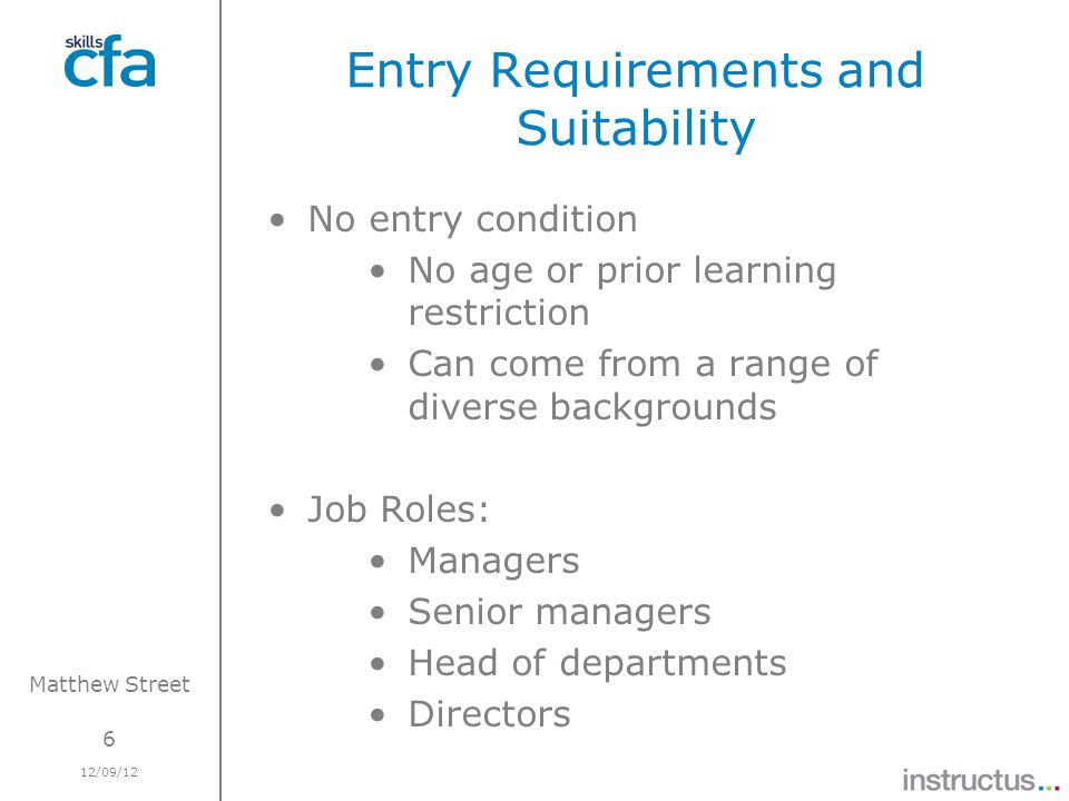 6 12/09/12 Matthew Street Entry Requirements and Suitability No entry condition No age or prior learning restriction Can come from a range of diverse backgrounds Job Roles: Managers Senior managers Head of departments Directors