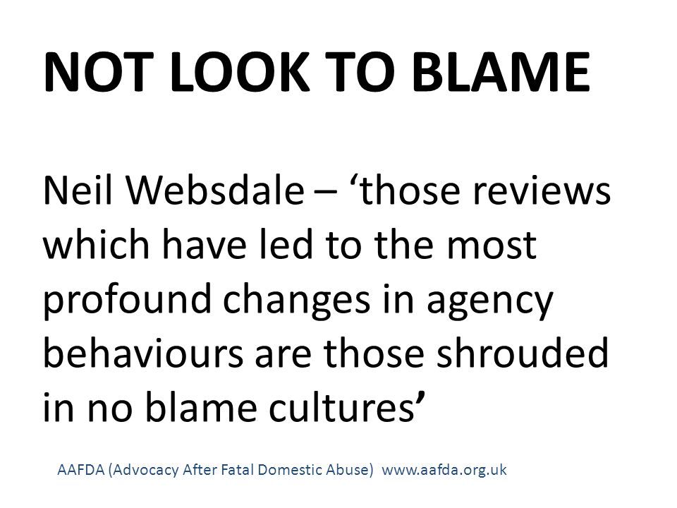 NOT LOOK TO BLAME Neil Websdale – those reviews which have led to the most profound changes in agency behaviours are those shrouded in no blame cultures AAFDA (Advocacy After Fatal Domestic Abuse) www.aafda.org.uk