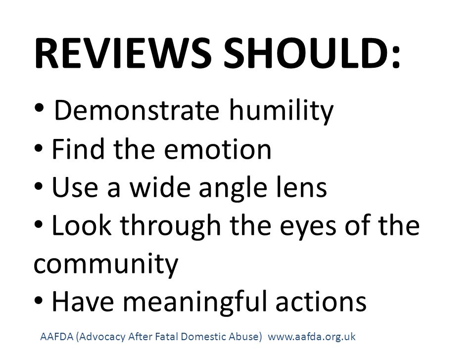 REVIEWS SHOULD: Demonstrate humility Find the emotion Use a wide angle lens Look through the eyes of the community Have meaningful actions AAFDA (Advocacy After Fatal Domestic Abuse) www.aafda.org.uk