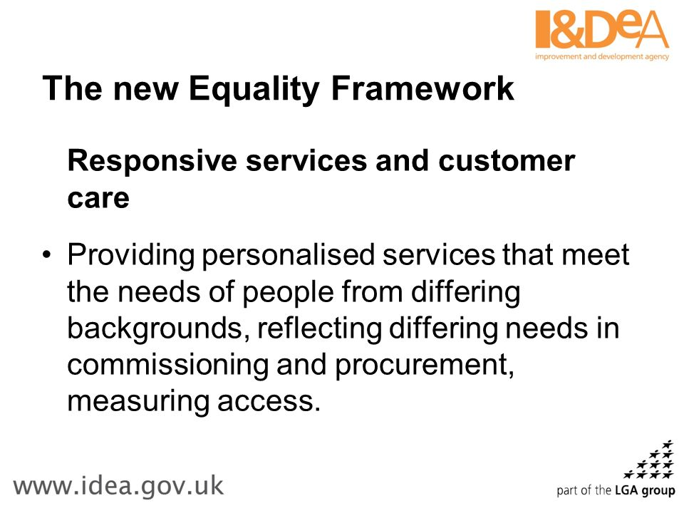 The new Equality Framework Responsive services and customer care Providing personalised services that meet the needs of people from differing backgrounds, reflecting differing needs in commissioning and procurement, measuring access.