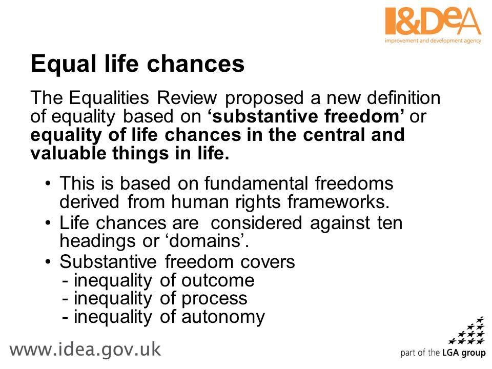 Equal life chances The Equalities Review proposed a new definition of equality based on substantive freedom or equality of life chances in the central and valuable things in life.