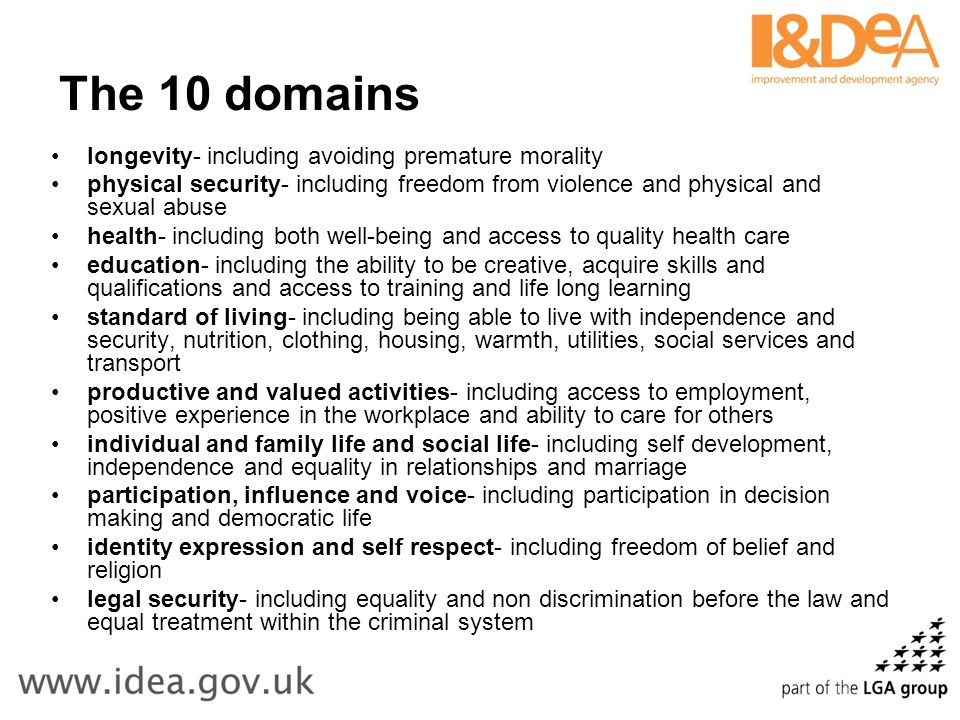 The 10 domains longevity- including avoiding premature morality physical security- including freedom from violence and physical and sexual abuse health- including both well-being and access to quality health care education- including the ability to be creative, acquire skills and qualifications and access to training and life long learning standard of living- including being able to live with independence and security, nutrition, clothing, housing, warmth, utilities, social services and transport productive and valued activities- including access to employment, positive experience in the workplace and ability to care for others individual and family life and social life- including self development, independence and equality in relationships and marriage participation, influence and voice- including participation in decision making and democratic life identity expression and self respect- including freedom of belief and religion legal security- including equality and non discrimination before the law and equal treatment within the criminal system