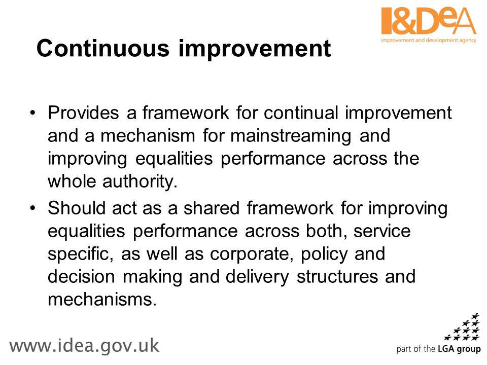 Continuous improvement Provides a framework for continual improvement and a mechanism for mainstreaming and improving equalities performance across the whole authority.