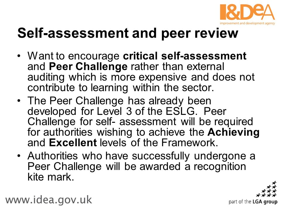 Self-assessment and peer review Want to encourage critical self-assessment and Peer Challenge rather than external auditing which is more expensive and does not contribute to learning within the sector.