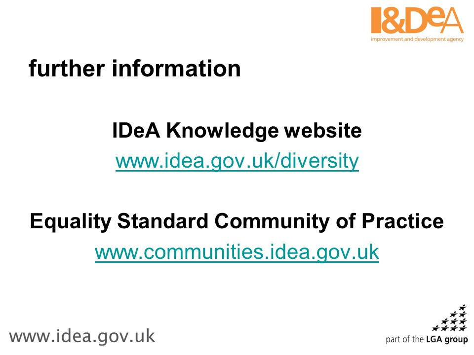 further information IDeA Knowledge website www.idea.gov.uk/diversity Equality Standard Community of Practice www.communities.idea.gov.uk