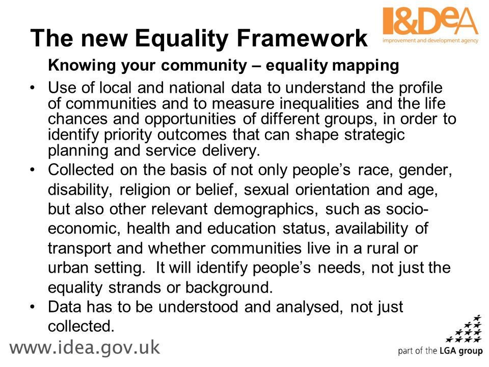 The new Equality Framework Knowing your community – equality mapping Use of local and national data to understand the profile of communities and to measure inequalities and the life chances and opportunities of different groups, in order to identify priority outcomes that can shape strategic planning and service delivery.