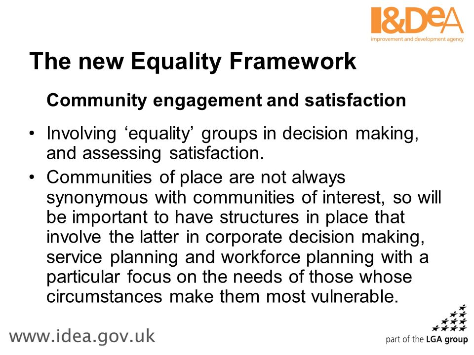 The new Equality Framework Community engagement and satisfaction Involving equality groups in decision making, and assessing satisfaction.