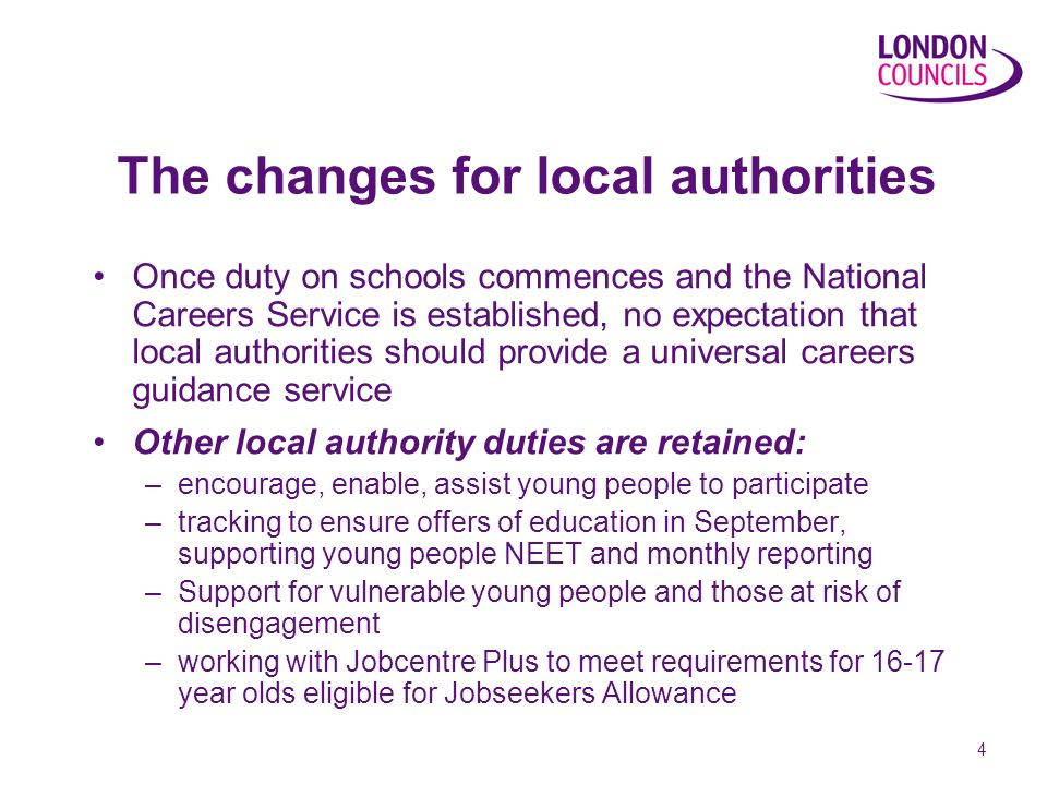 4 The changes for local authorities Once duty on schools commences and the National Careers Service is established, no expectation that local authorities should provide a universal careers guidance service Other local authority duties are retained: –encourage, enable, assist young people to participate –tracking to ensure offers of education in September, supporting young people NEET and monthly reporting –Support for vulnerable young people and those at risk of disengagement –working with Jobcentre Plus to meet requirements for 16-17 year olds eligible for Jobseekers Allowance