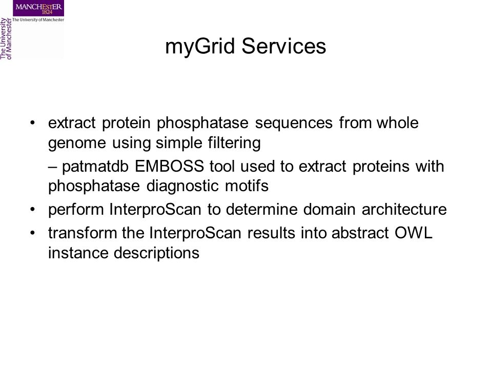 myGrid Services extract protein phosphatase sequences from whole genome using simple filtering – patmatdb EMBOSS tool used to extract proteins with phosphatase diagnostic motifs perform InterproScan to determine domain architecture transform the InterproScan results into abstract OWL instance descriptions