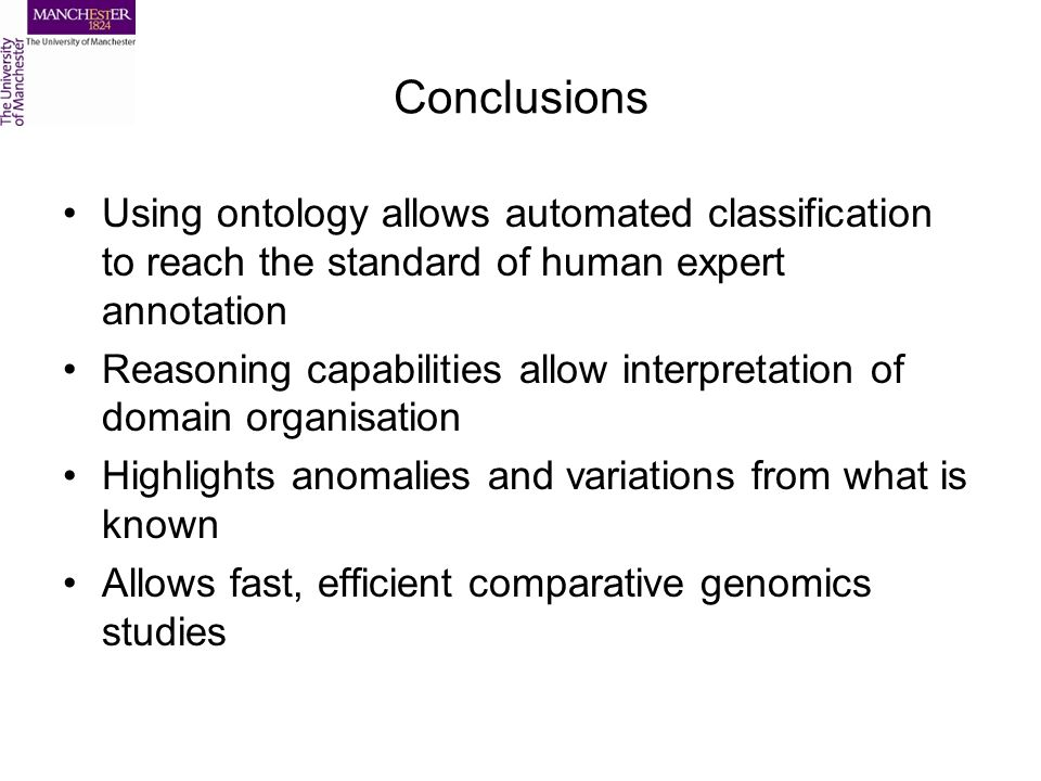 Conclusions Using ontology allows automated classification to reach the standard of human expert annotation Reasoning capabilities allow interpretation of domain organisation Highlights anomalies and variations from what is known Allows fast, efficient comparative genomics studies