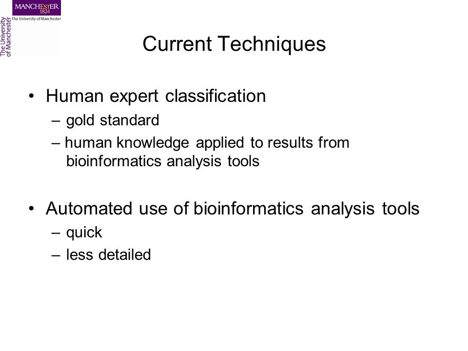 Current Techniques Human expert classification –gold standard – human knowledge applied to results from bioinformatics analysis tools Automated use of bioinformatics analysis tools –quick –less detailed