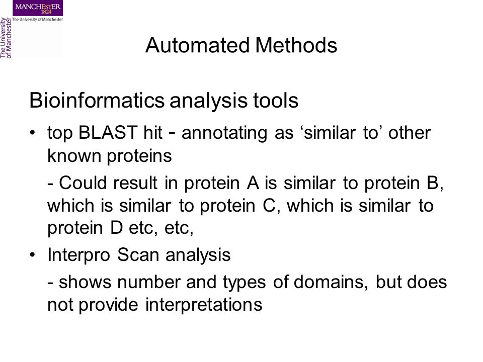 Automated Methods Bioinformatics analysis tools top BLAST hit - annotating as similar to other known proteins - Could result in protein A is similar to protein B, which is similar to protein C, which is similar to protein D etc, etc, Interpro Scan analysis - shows number and types of domains, but does not provide interpretations