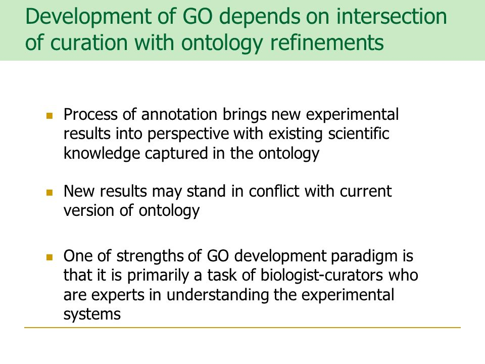 Development of GO depends on intersection of curation with ontology refinements New results may stand in conflict with current version of ontology Process of annotation brings new experimental results into perspective with existing scientific knowledge captured in the ontology One of strengths of GO development paradigm is that it is primarily a task of biologist-curators who are experts in understanding the experimental systems