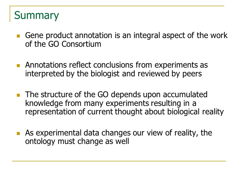 Summary Gene product annotation is an integral aspect of the work of the GO Consortium Annotations reflect conclusions from experiments as interpreted by the biologist and reviewed by peers The structure of the GO depends upon accumulated knowledge from many experiments resulting in a representation of current thought about biological reality As experimental data changes our view of reality, the ontology must change as well
