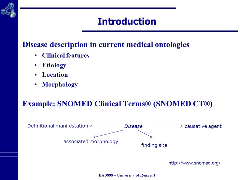 EA 3888 – University of Rennes 1 Introduction Disease description in current medical ontologies Clinical features Etiology Location Morphology Example: SNOMED Clinical Terms® (SNOMED CT®) Disease Definitional manifestation causative agent finding site associated morphology http://www.snomed.org/