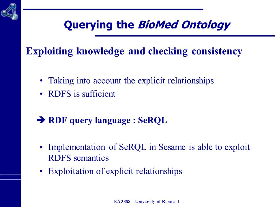 EA 3888 – University of Rennes 1 Querying the BioMed Ontology Exploiting knowledge and checking consistency Taking into account the explicit relationships RDFS is sufficient RDF query language : SeRQL Implementation of SeRQL in Sesame is able to exploit RDFS semantics Exploitation of explicit relationships