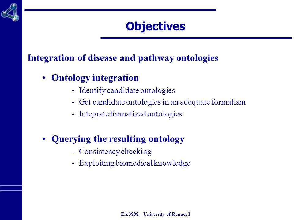 EA 3888 – University of Rennes 1 Objectives Integration of disease and pathway ontologies Ontology integration ­ Identify candidate ontologies ­ Get candidate ontologies in an adequate formalism ­ Integrate formalized ontologies Querying the resulting ontology ­ Consistency checking ­ Exploiting biomedical knowledge