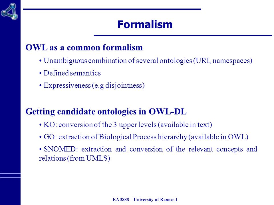EA 3888 – University of Rennes 1 Formalism OWL as a common formalism Unambiguous combination of several ontologies (URI, namespaces) Defined semantics Expressiveness (e.g disjointness) Getting candidate ontologies in OWL-DL KO: conversion of the 3 upper levels (available in text) GO: extraction of Biological Process hierarchy (available in OWL) SNOMED: extraction and conversion of the relevant concepts and relations (from UMLS)