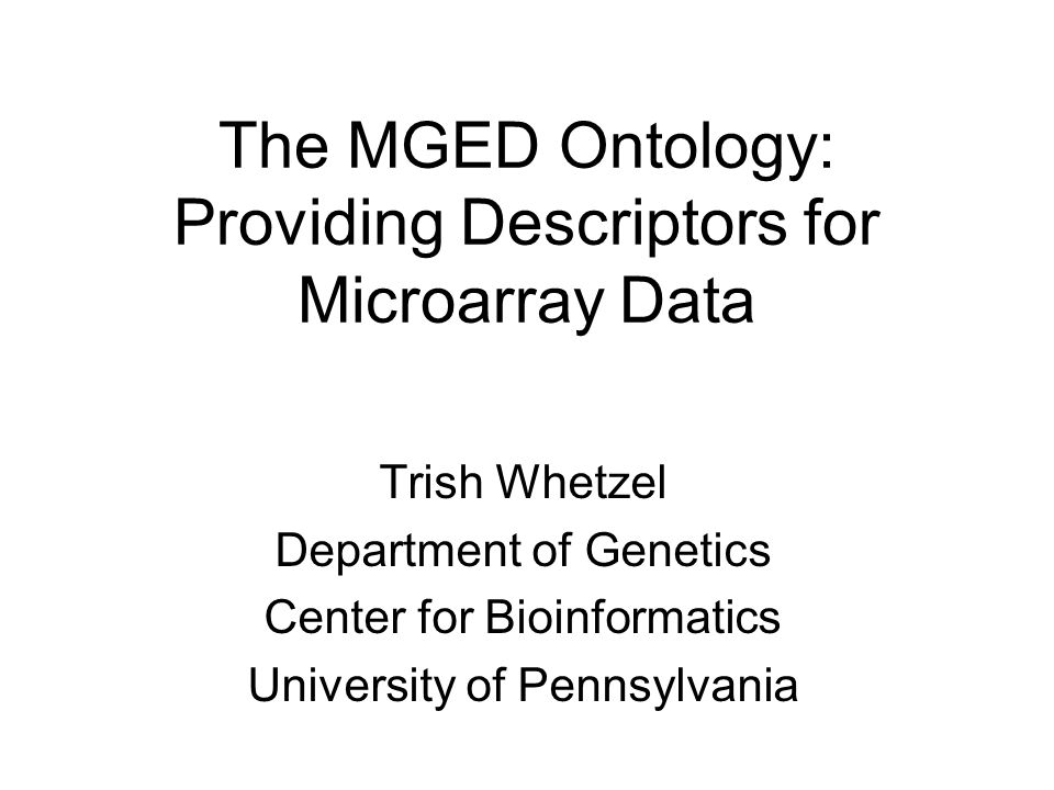 The MGED Ontology: Providing Descriptors for Microarray Data Trish Whetzel Department of Genetics Center for Bioinformatics University of Pennsylvania