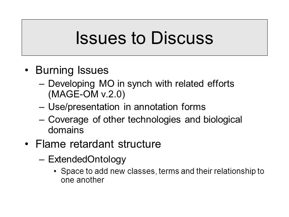 Issues to Discuss Burning Issues –Developing MO in synch with related efforts (MAGE-OM v.2.0) –Use/presentation in annotation forms –Coverage of other technologies and biological domains Flame retardant structure –ExtendedOntology Space to add new classes, terms and their relationship to one another