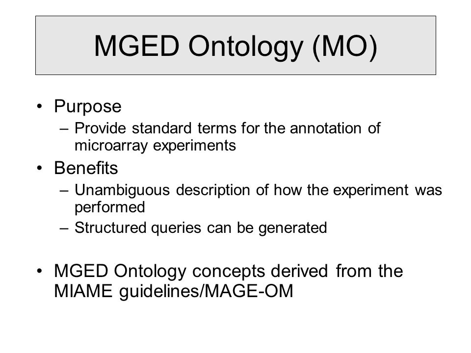 MGED Ontology (MO) Purpose –Provide standard terms for the annotation of microarray experiments Benefits –Unambiguous description of how the experiment was performed –Structured queries can be generated MGED Ontology concepts derived from the MIAME guidelines/MAGE-OM