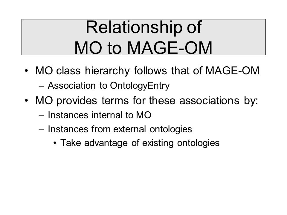 Relationship of MO to MAGE-OM MO class hierarchy follows that of MAGE-OM –Association to OntologyEntry MO provides terms for these associations by: –Instances internal to MO –Instances from external ontologies Take advantage of existing ontologies