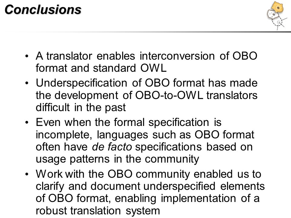 Conclusions A translator enables interconversion of OBO format and standard OWL Underspecification of OBO format has made the development of OBO-to-OWL translators difficult in the past Even when the formal specification is incomplete, languages such as OBO format often have de facto specifications based on usage patterns in the community Work with the OBO community enabled us to clarify and document underspecified elements of OBO format, enabling implementation of a robust translation system